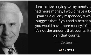Small quote i remember saying to my mentor if i had more money i would have a better plan he quickly jim rohn 81 53 83